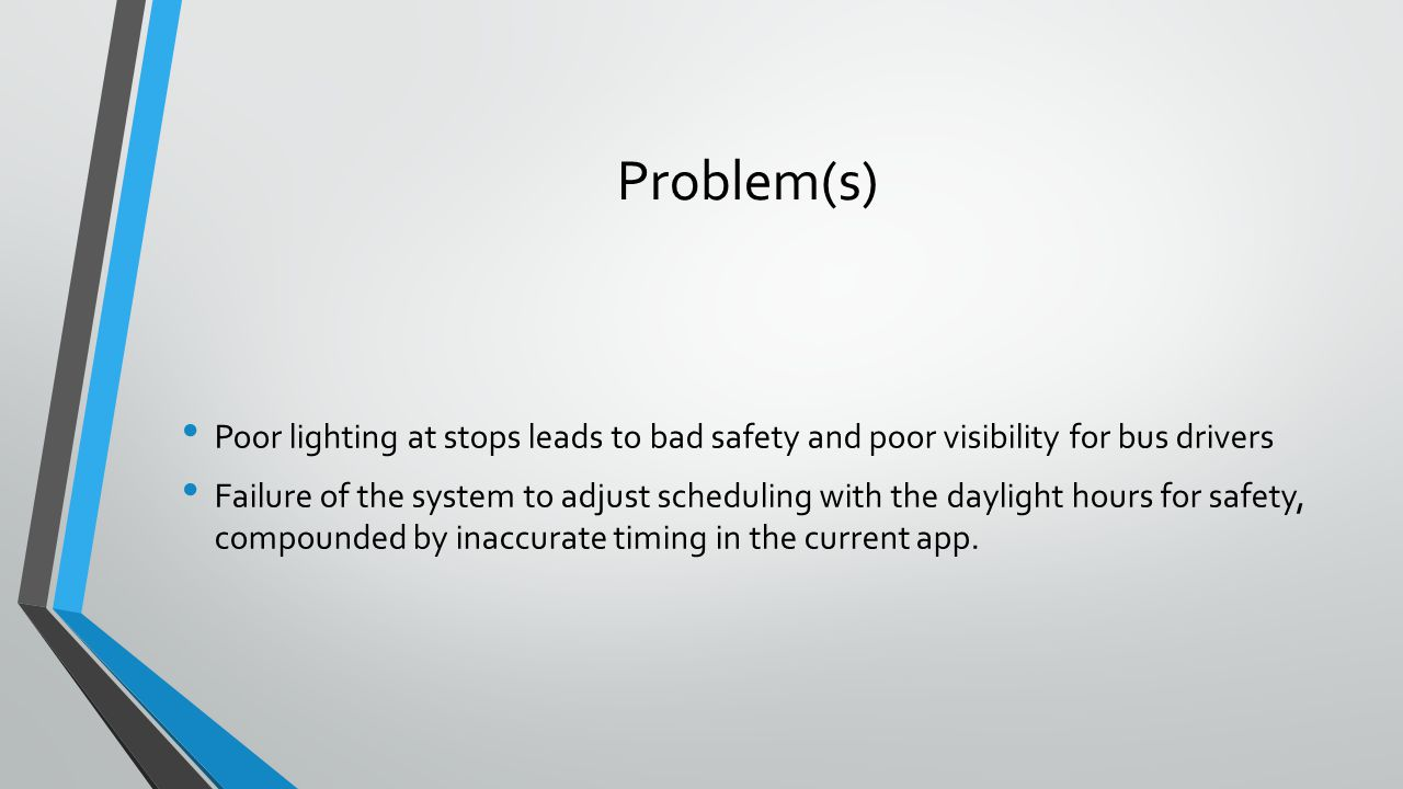 Problem(s) Poor lighting at stops leads to bad safety and poor visibility for bus drivers Failure of the system to adjust scheduling with the daylight