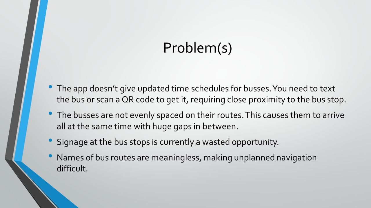 Problem(s) The app doesnt give updated time schedules for busses. You need to text the bus or scan a QR code to get it, requiring close proximity to t