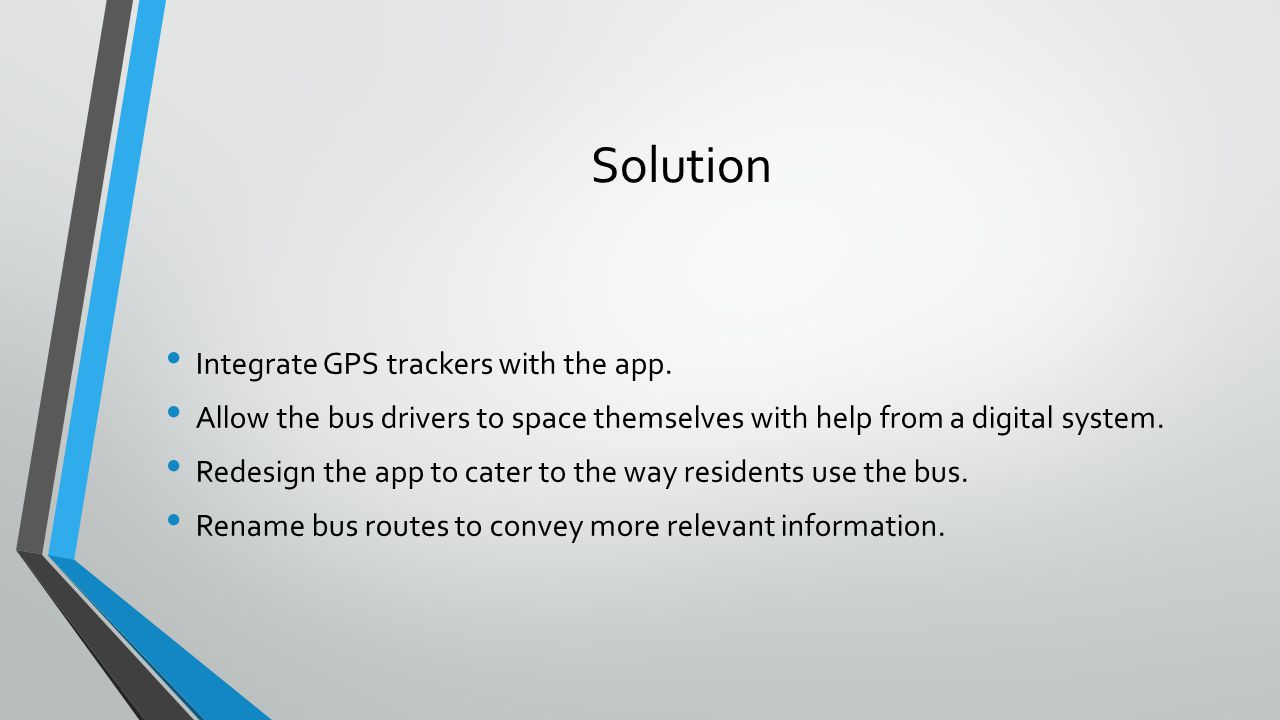 Solution Integrate GPS trackers with the app. Allow the bus drivers to space themselves with help from a digital system. Redesign the app to cater to