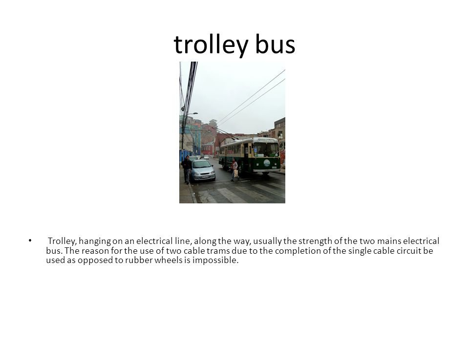 trolley bus Trolley, hanging on an electrical line, along the way, usually the strength of the two mains electrical bus.