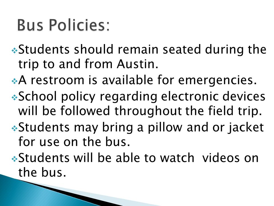 Students should remain seated during the trip to and from Austin. A restroom is available for emergencies. School policy regarding electronic devices