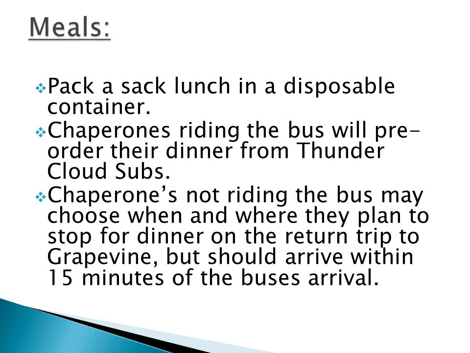 Pack a sack lunch in a disposable container. Chaperones riding the bus will pre- order their dinner from Thunder Cloud Subs. Chaperones not riding the