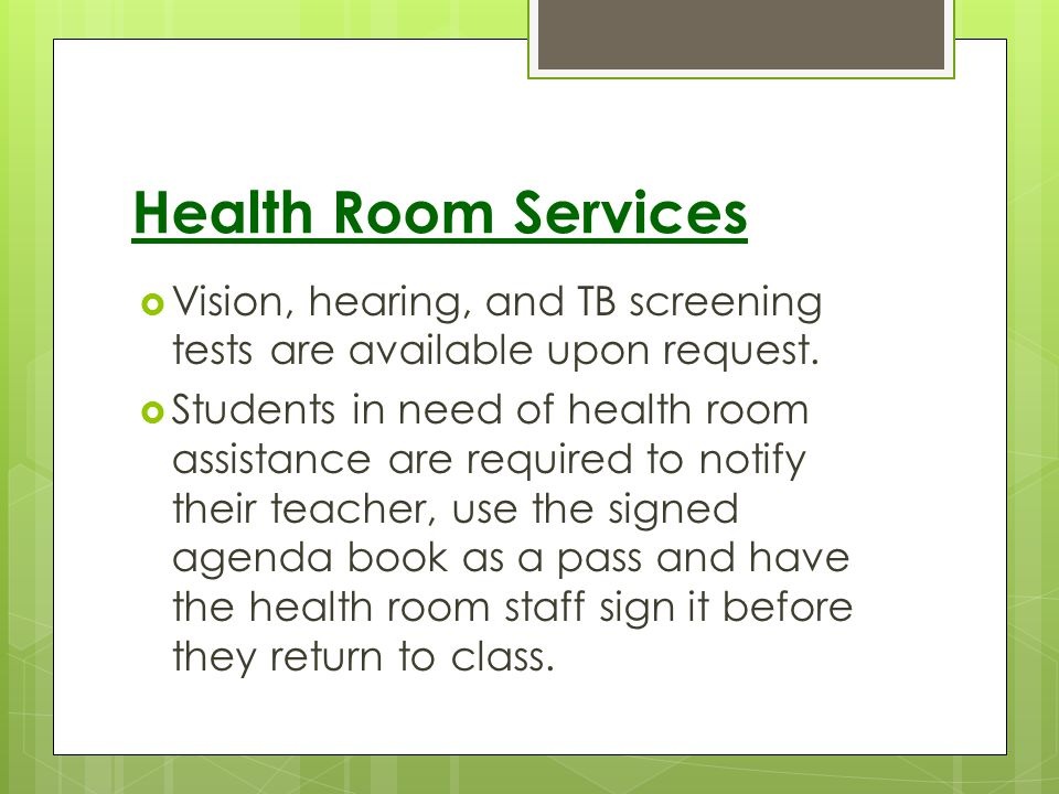 Health Room Services Vision, hearing, and TB screening tests are available upon request. Students in need of health room assistance are required to no