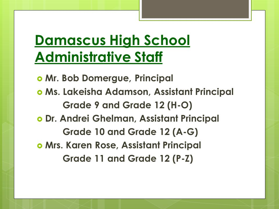 Damascus High School Administrative Staff Mr. Bob Domergue, Principal Ms. Lakeisha Adamson, Assistant Principal Grade 9 and Grade 12 (H-O) Dr. Andrei