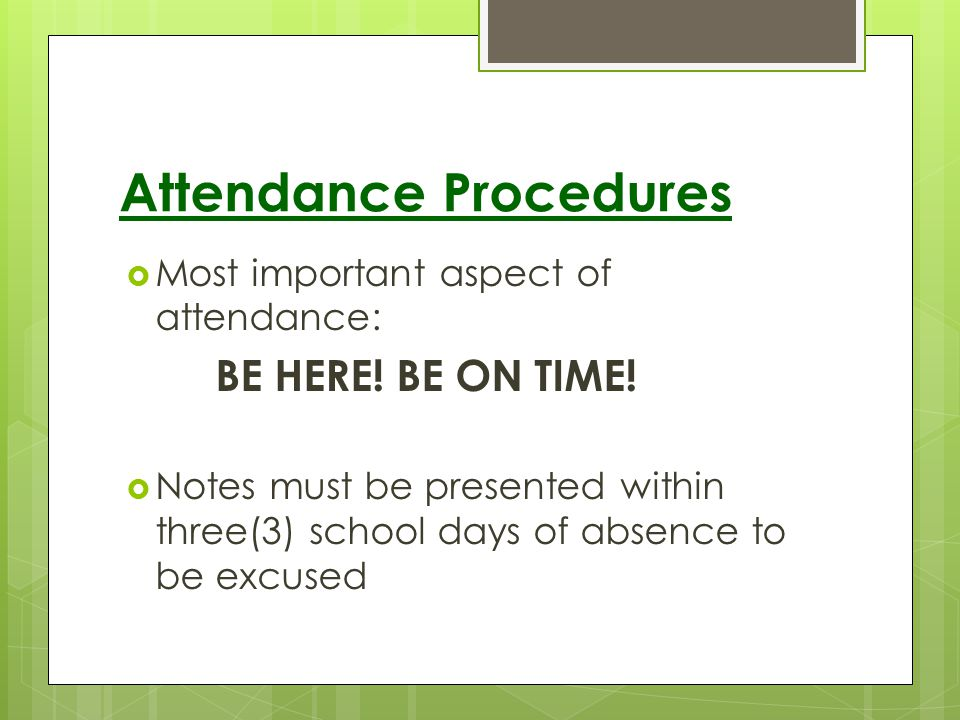 Attendance Procedures Most important aspect of attendance: BE HERE! BE ON TIME! Notes must be presented within three(3) school days of absence to be e