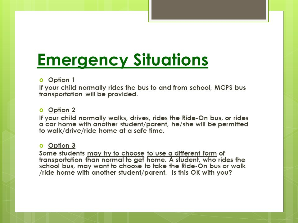 Emergency Situations Option 1 If your child normally rides the bus to and from school, MCPS bus transportation will be provided. Option 2 If your chil