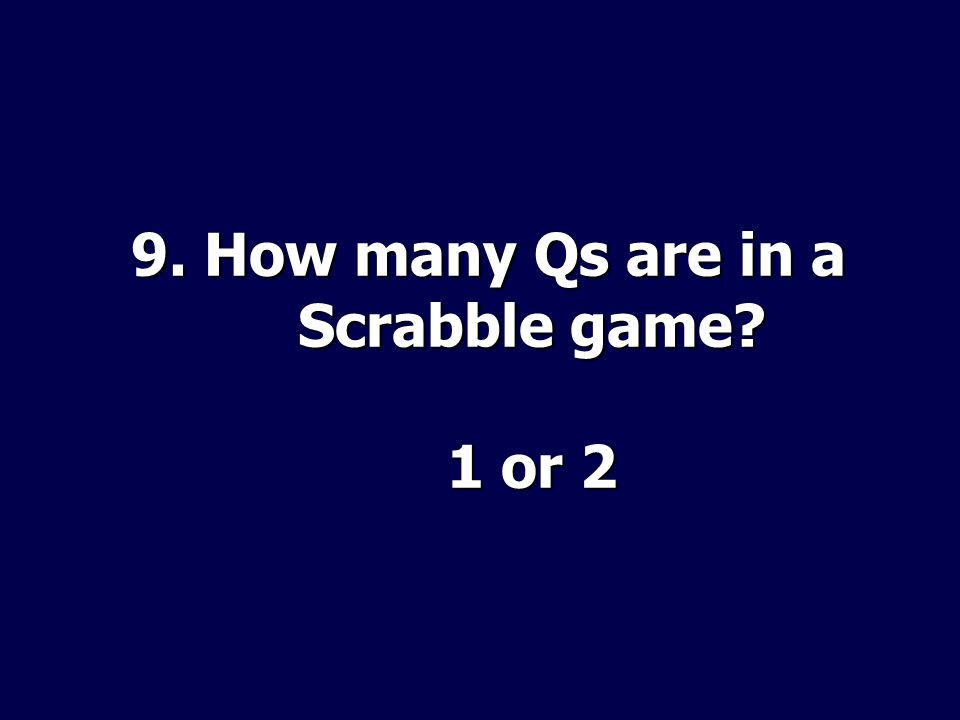 9. How many Qs are in a Scrabble game? 1 or 2