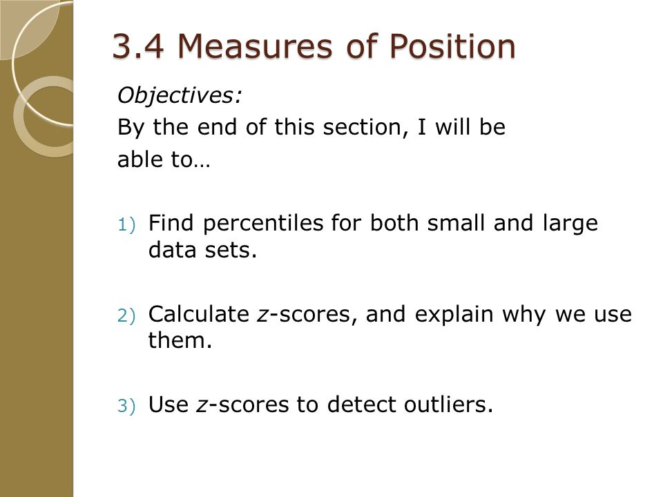 3.4 Measures of Position Objectives: By the end of this section, I will be able to… 1) Find percentiles for both small and large data sets.