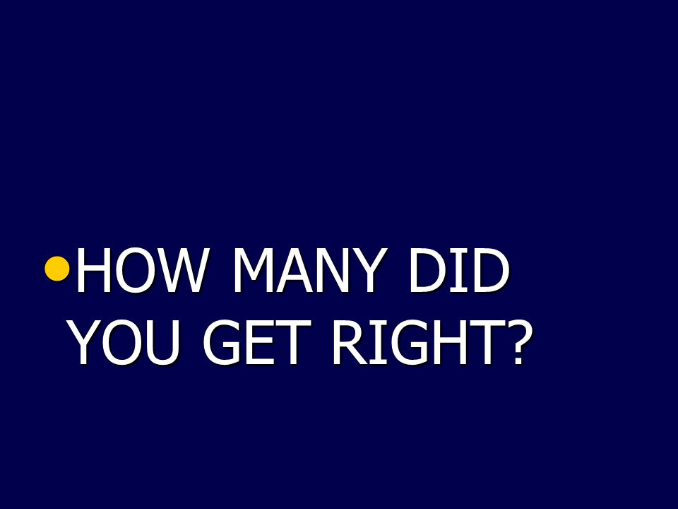 HOW MANY DID YOU GET RIGHT? HOW MANY DID YOU GET RIGHT?