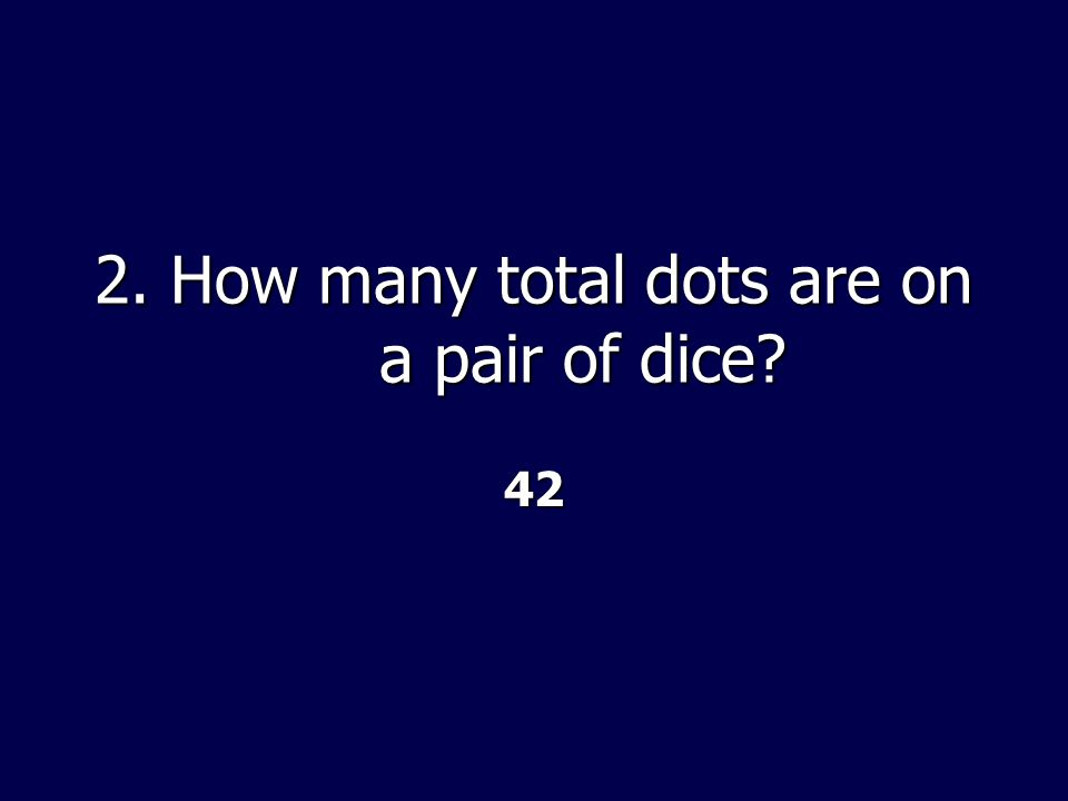 2. How many total dots are on a pair of dice 42