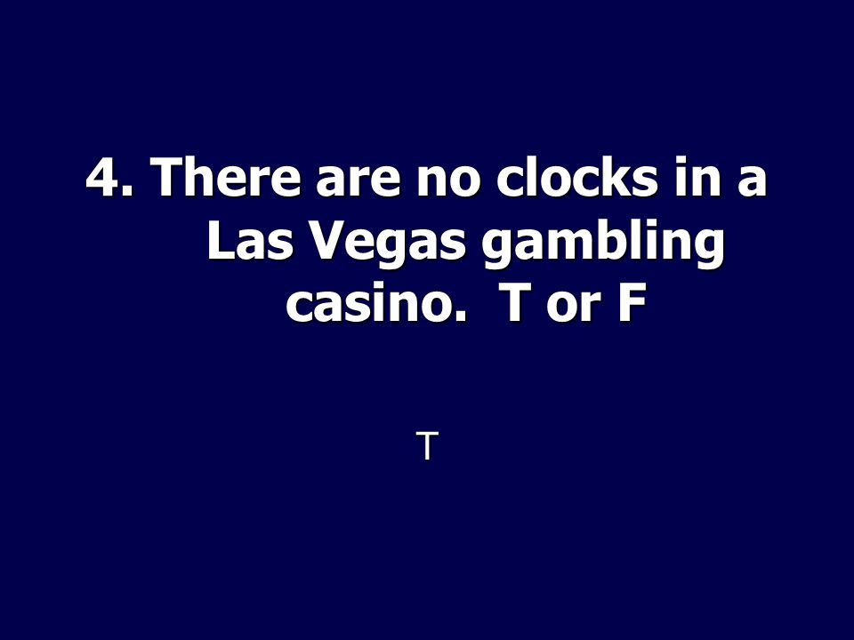 4. There are no clocks in a Las Vegas gambling casino. T or F T