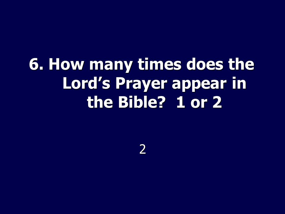 6. How many times does the Lords Prayer appear in the Bible 1 or 2 2