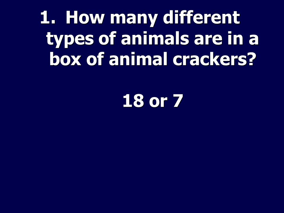 1.How many different types of animals are in a box of animal crackers 18 or 7