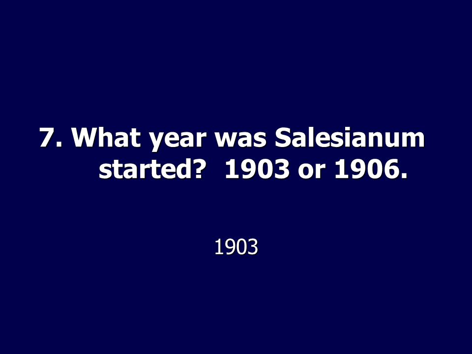7. What year was Salesianum started 1903 or 1906. 1903
