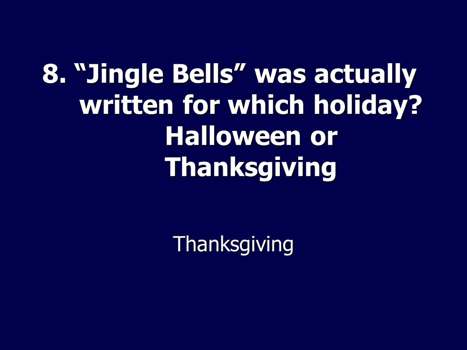 8. Jingle Bells was actually written for which holiday? Halloween or Thanksgiving Thanksgiving