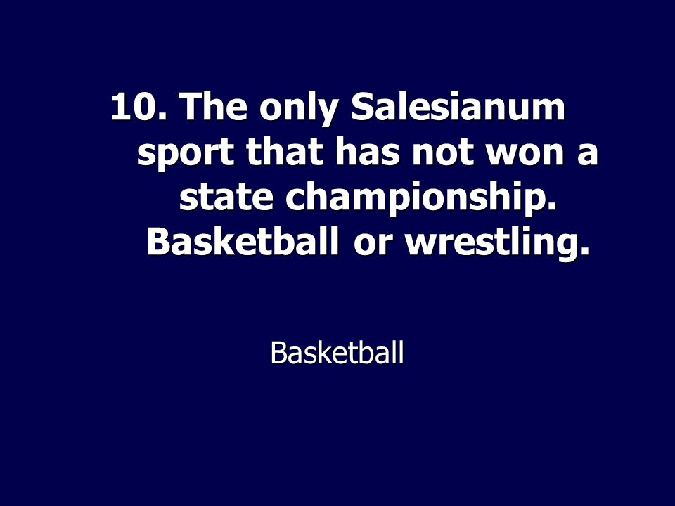 10. The only Salesianum sport that has not won a state championship. Basketball or wrestling. Basketball