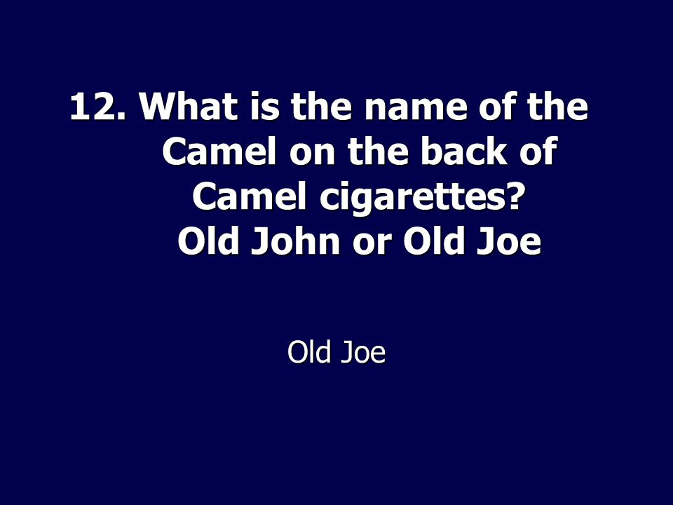 12. What is the name of the Camel on the back of Camel cigarettes? Old John or Old Joe Old Joe