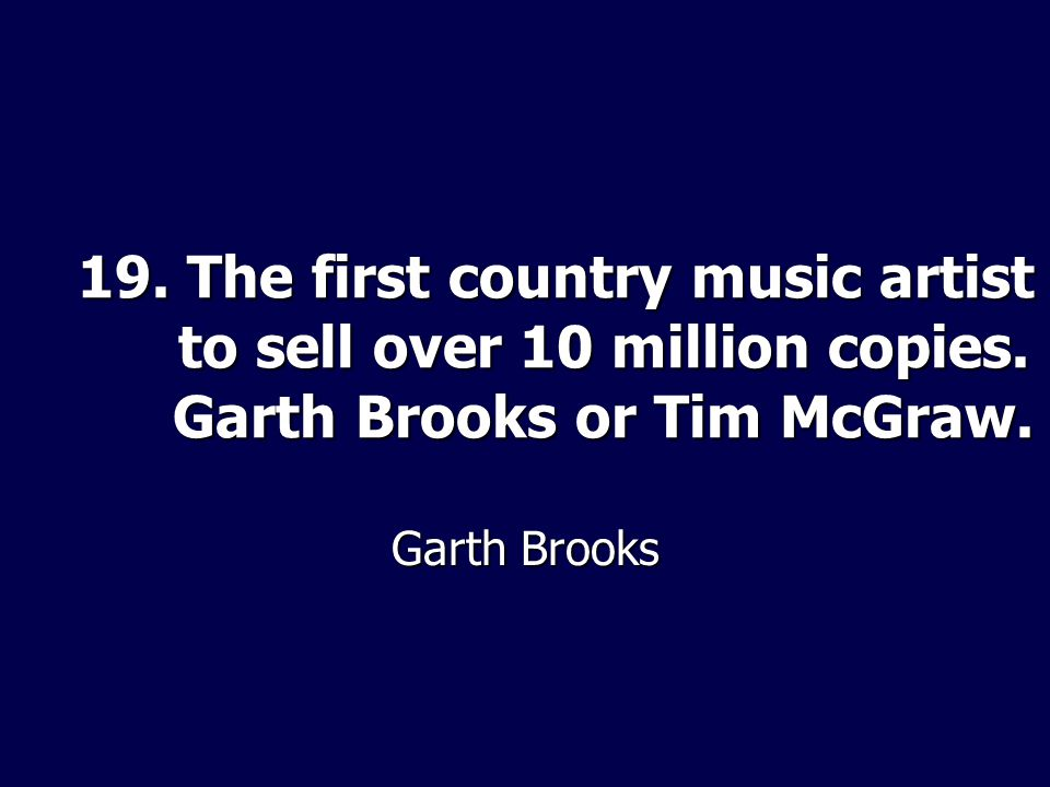 19. The first country music artist to sell over 10 million copies. Garth Brooks or Tim McGraw. Garth Brooks