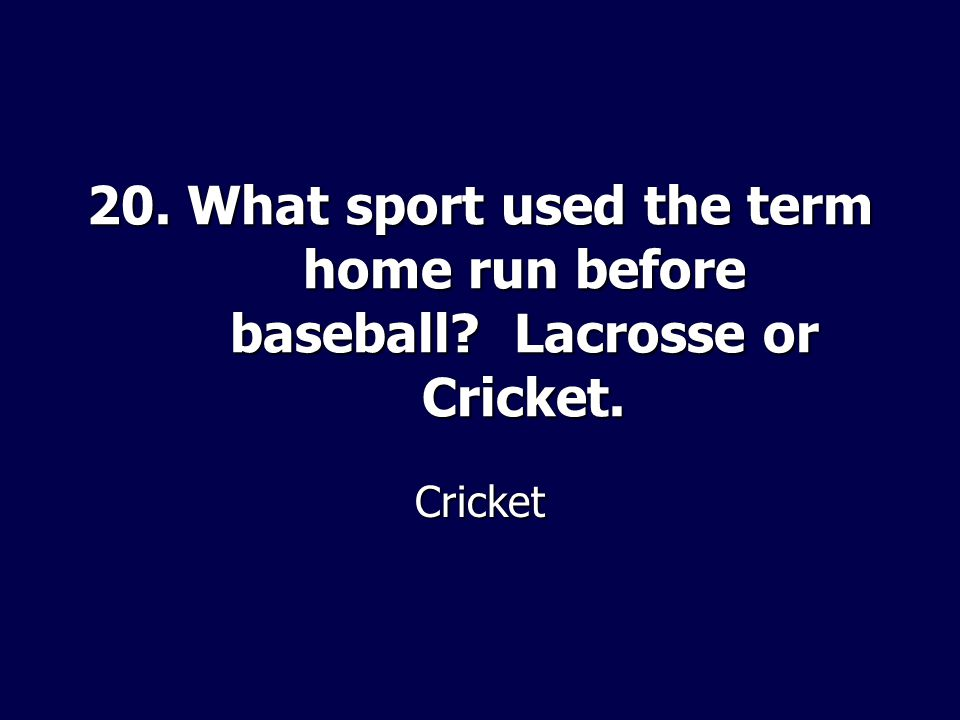 20. What sport used the term home run before baseball? Lacrosse or Cricket. Cricket