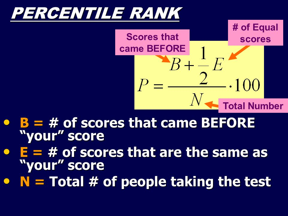PERCENTILE RANK B = # of scores that came BEFORE your score B = # of scores that came BEFORE your score E = # of scores that are the same as your score E = # of scores that are the same as your score N = Total # of people taking the test N = Total # of people taking the test # of Equal scores Total Number Scores that came BEFORE