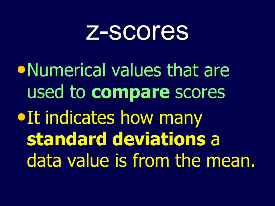 z-scores Numerical values that are used to compare scores Numerical values that are used to compare scores It indicates how many standard deviations a data value is from the mean.