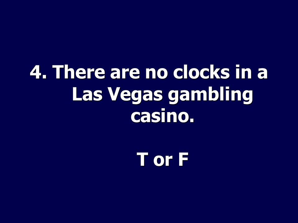 4. There are no clocks in a Las Vegas gambling casino. T or F