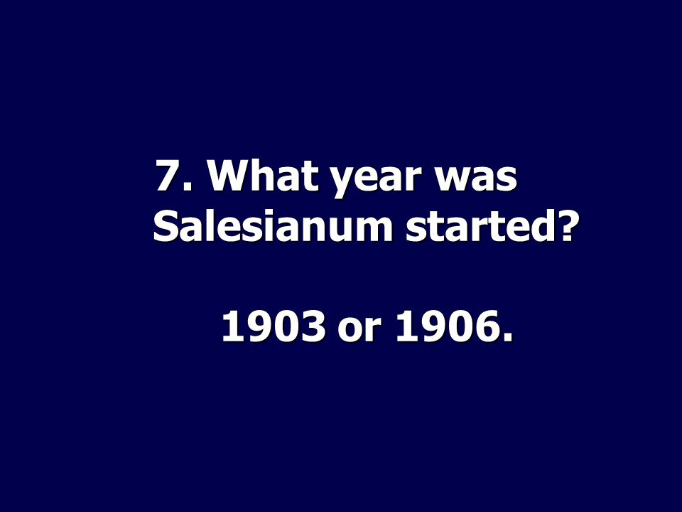 7. What year was Salesianum started 1903 or 1906.