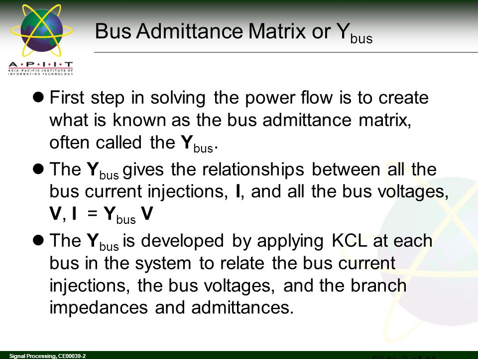 Signal Processing, CE00039-2 Slide 4 of 11 Y bus Example Determine the bus admittance matrix for the network shown below, assuming the current injection at each bus i is I i = I Gi - I Di where I Gi is the current injection into the bus from the generator and I Di is the current flowing into the load.