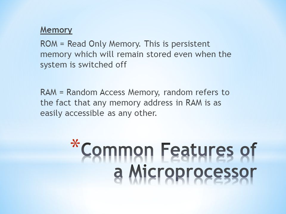 Memory ROM = Read Only Memory. This is persistent memory which will remain stored even when the system is switched off RAM = Random Access Memory, ran