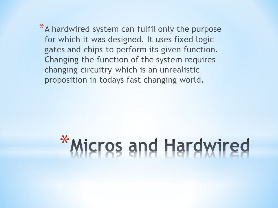 * A hardwired system can fulfil only the purpose for which it was designed. It uses fixed logic gates and chips to perform its given function. Changin