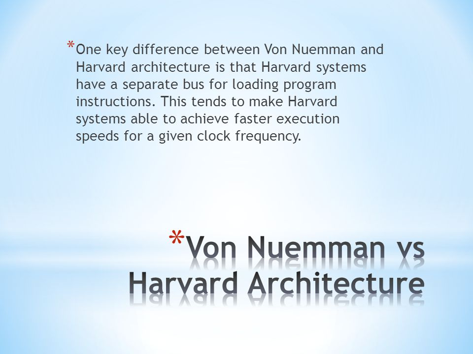 * One key difference between Von Nuemman and Harvard architecture is that Harvard systems have a separate bus for loading program instructions. This t