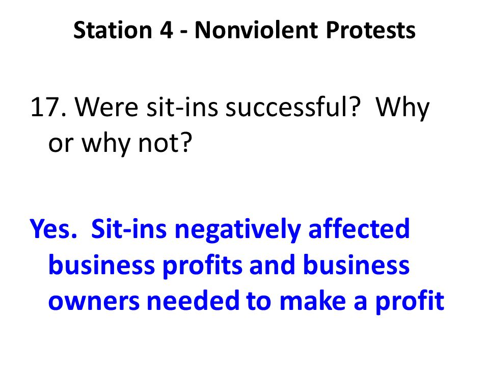 Station 4 - Nonviolent Protests 17. Were sit-ins successful? Why or why not? Yes. Sit-ins negatively affected business profits and business owners nee