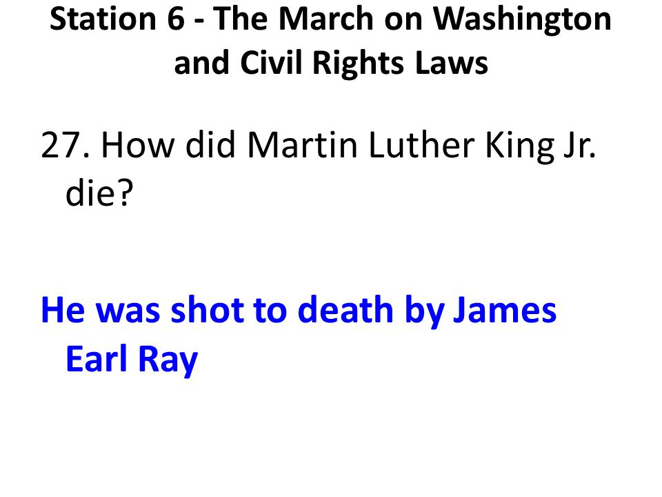 Station 6 - The March on Washington and Civil Rights Laws 27. How did Martin Luther King Jr. die? He was shot to death by James Earl Ray