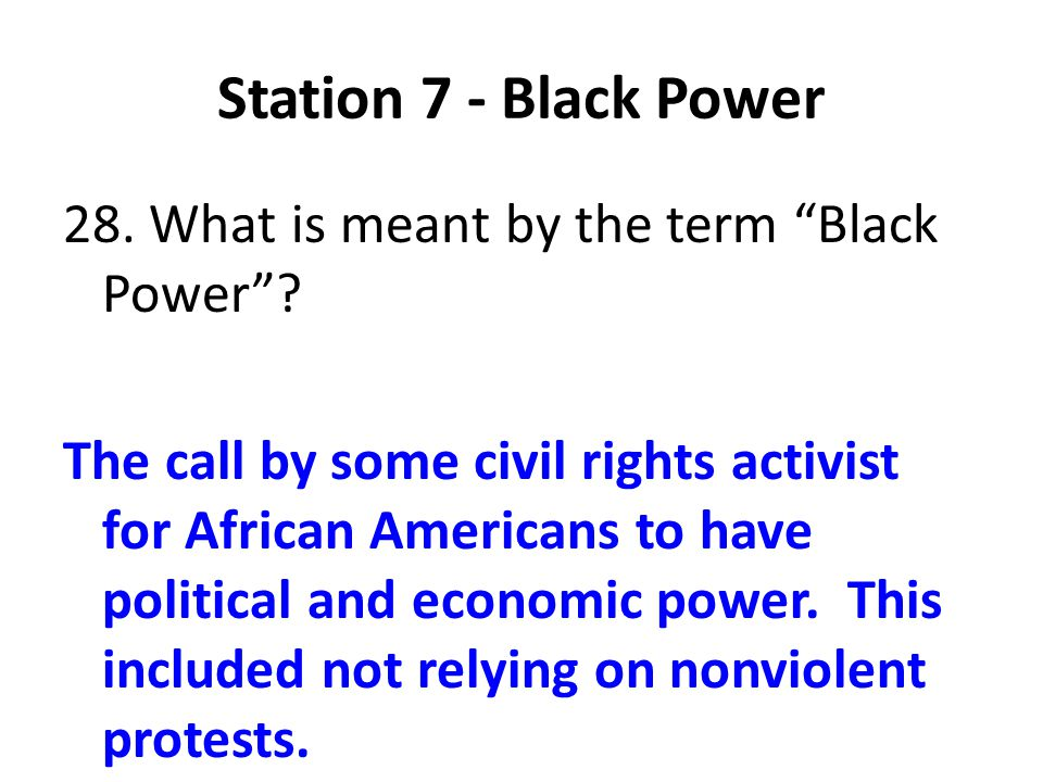 Station 7 - Black Power 28. What is meant by the term Black Power? The call by some civil rights activist for African Americans to have political and