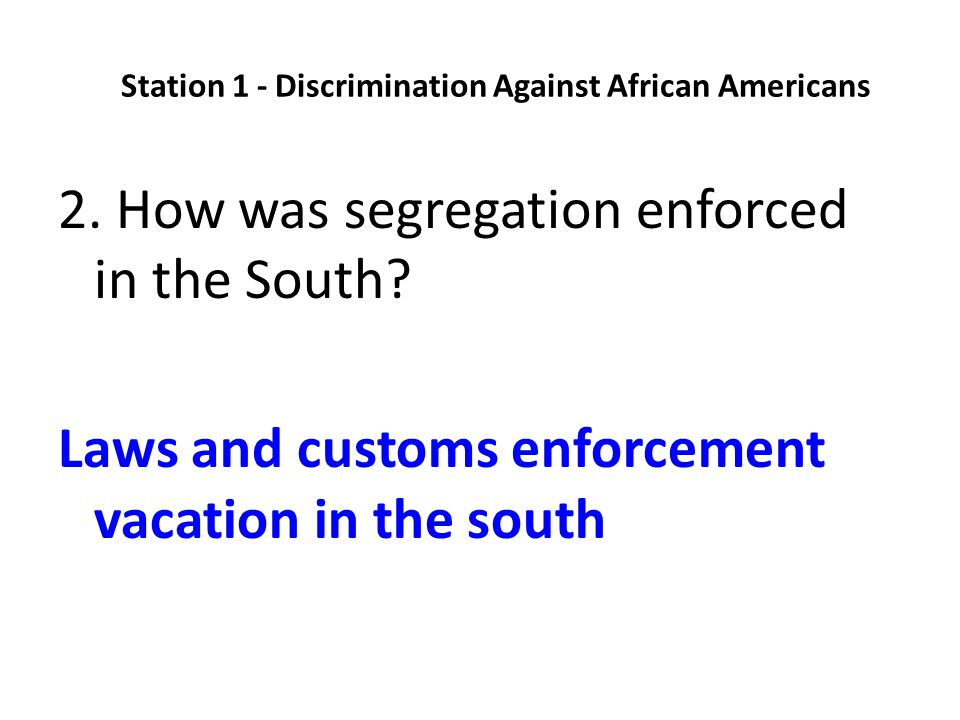 2. How was segregation enforced in the South? Laws and customs enforcement vacation in the south Station 1 - Discrimination Against African Americans