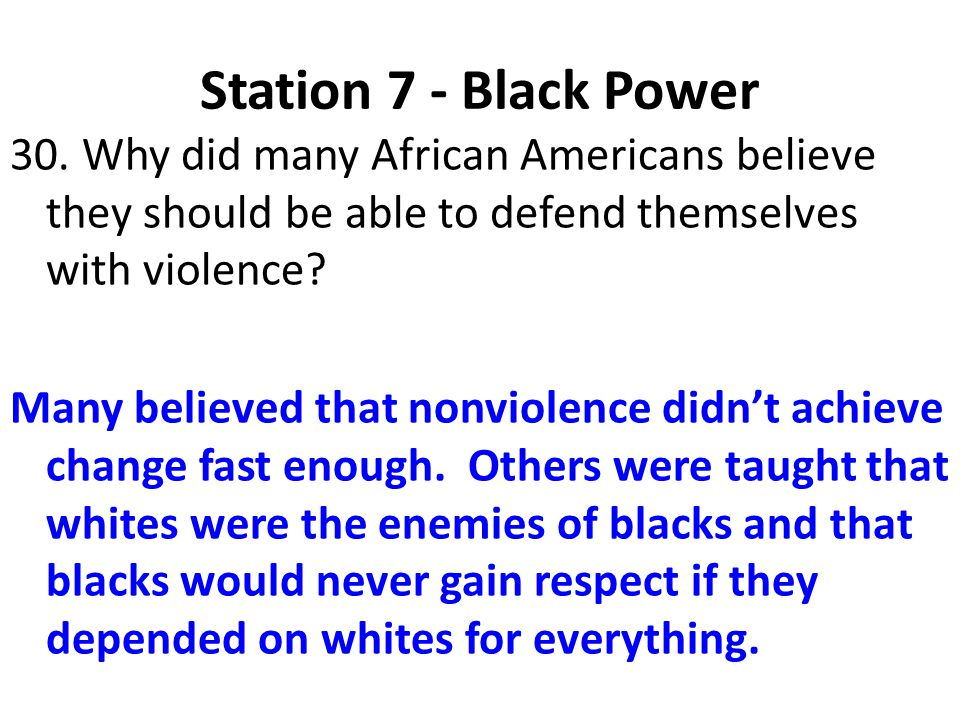 Station 7 - Black Power 30. Why did many African Americans believe they should be able to defend themselves with violence? Many believed that nonviole