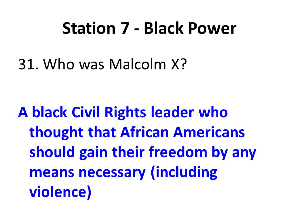 Station 7 - Black Power 31. Who was Malcolm X? A black Civil Rights leader who thought that African Americans should gain their freedom by any means n