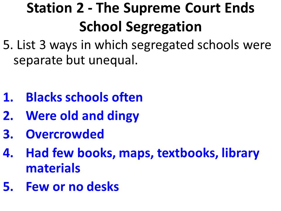 Station 2 - The Supreme Court Ends School Segregation 5. List 3 ways in which segregated schools were separate but unequal. 1.Blacks schools often 2.W