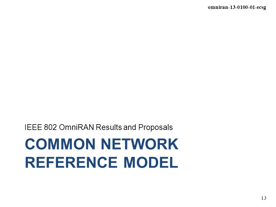 omniran-13-0100-01-ecsg 13 COMMON NETWORK REFERENCE MODEL IEEE 802 OmniRAN Results and Proposals