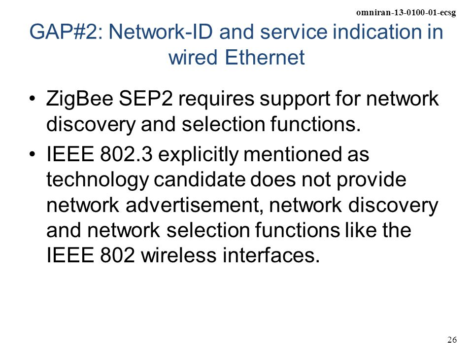 omniran-13-0100-01-ecsg 26 GAP#2: Network-ID and service indication in wired Ethernet ZigBee SEP2 requires support for network discovery and selection