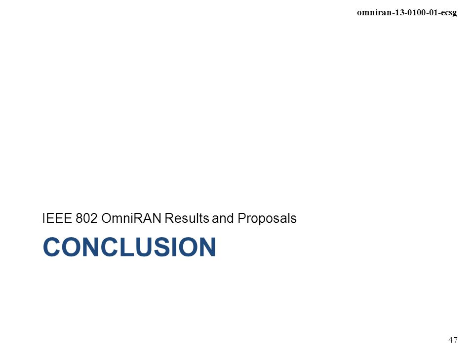 omniran-13-0100-01-ecsg 47 CONCLUSION IEEE 802 OmniRAN Results and Proposals