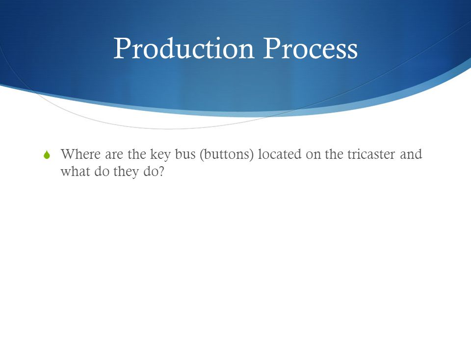 Production Process Where are the key bus (buttons) located on the tricaster and what do they do?