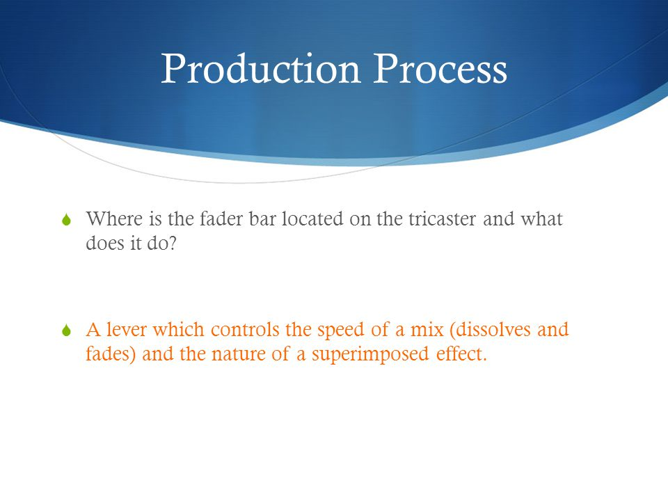 Production Process Where is the fader bar located on the tricaster and what does it do? A lever which controls the speed of a mix (dissolves and fades