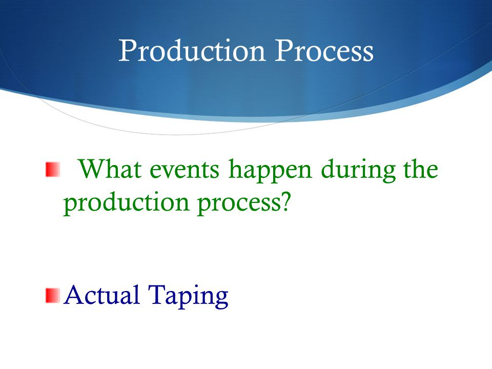 Production Process What events happen during the production process? Actual Taping