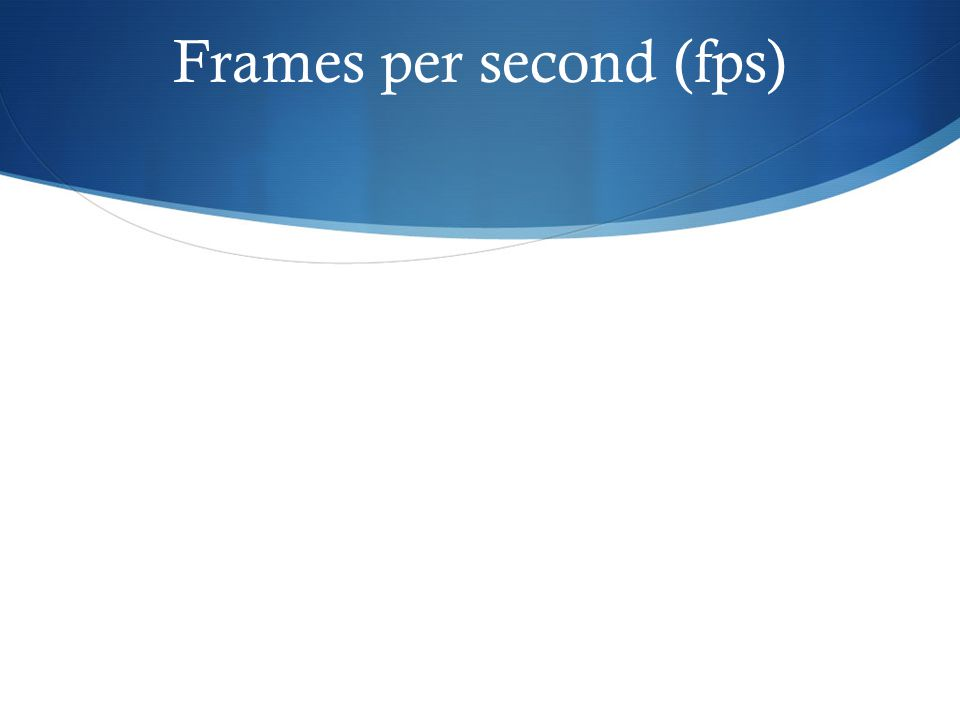 Frames per second (fps)