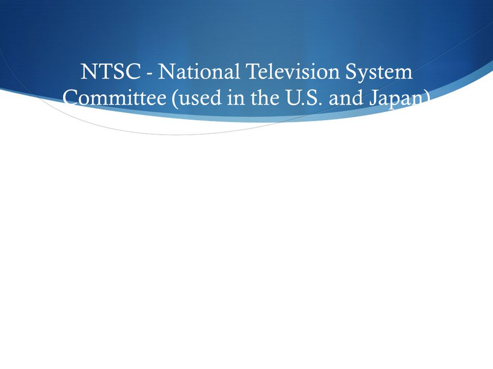 NTSC - National Television System Committee (used in the U.S. and Japan)