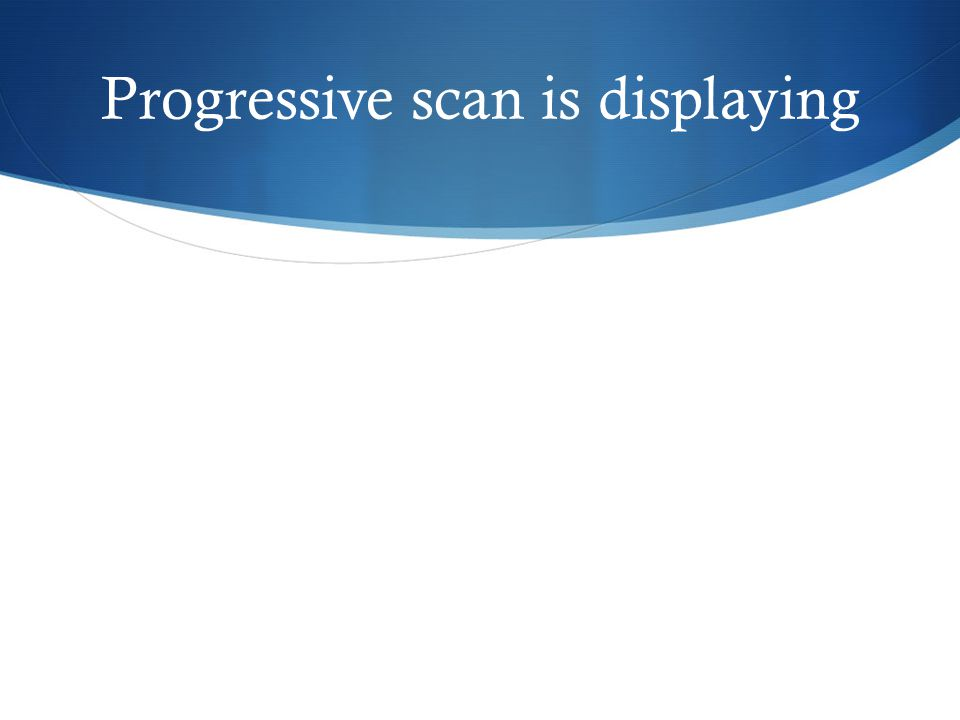 Progressive scan is displaying