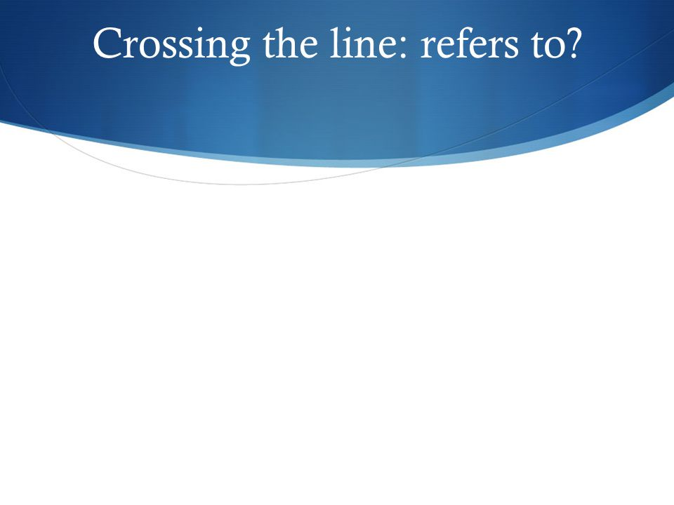 Crossing the line: refers to?