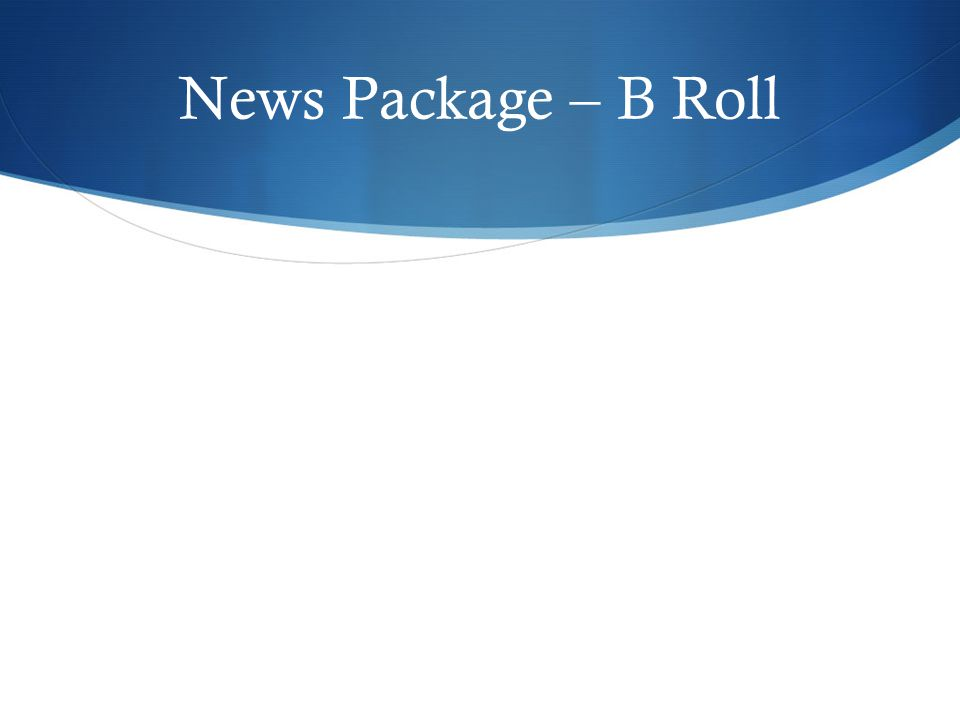 News Package – B Roll