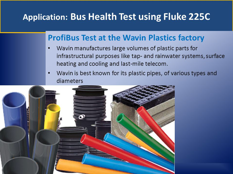 Application: Bus Health Test using Fluke 225C ProfiBus Test at the Wavin Plastics factory Wavin manufactures large volumes of plastic parts for infrastructural purposes like tap- and rainwater systems, surface heating and cooling and last-mile telecom.